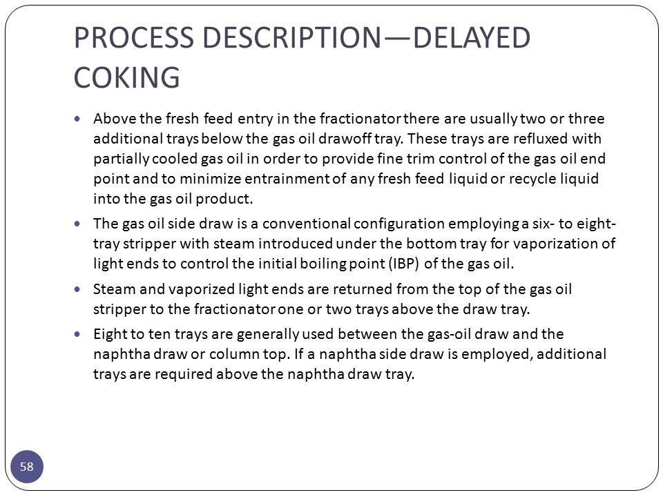 PROCESS DESCRIPTION—DELAYED COKING 58 Above the fresh feed entry in the fractionator there are usually two or three additional trays below the gas oil