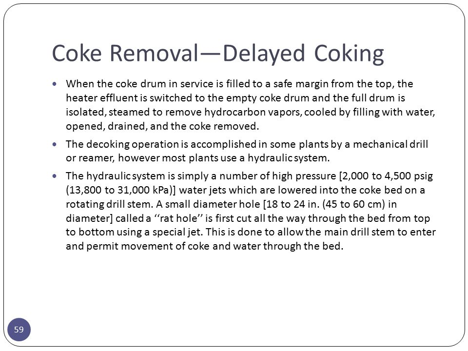 Coke Removal—Delayed Coking 59 When the coke drum in service is filled to a safe margin from the top, the heater effluent is switched to the empty cok