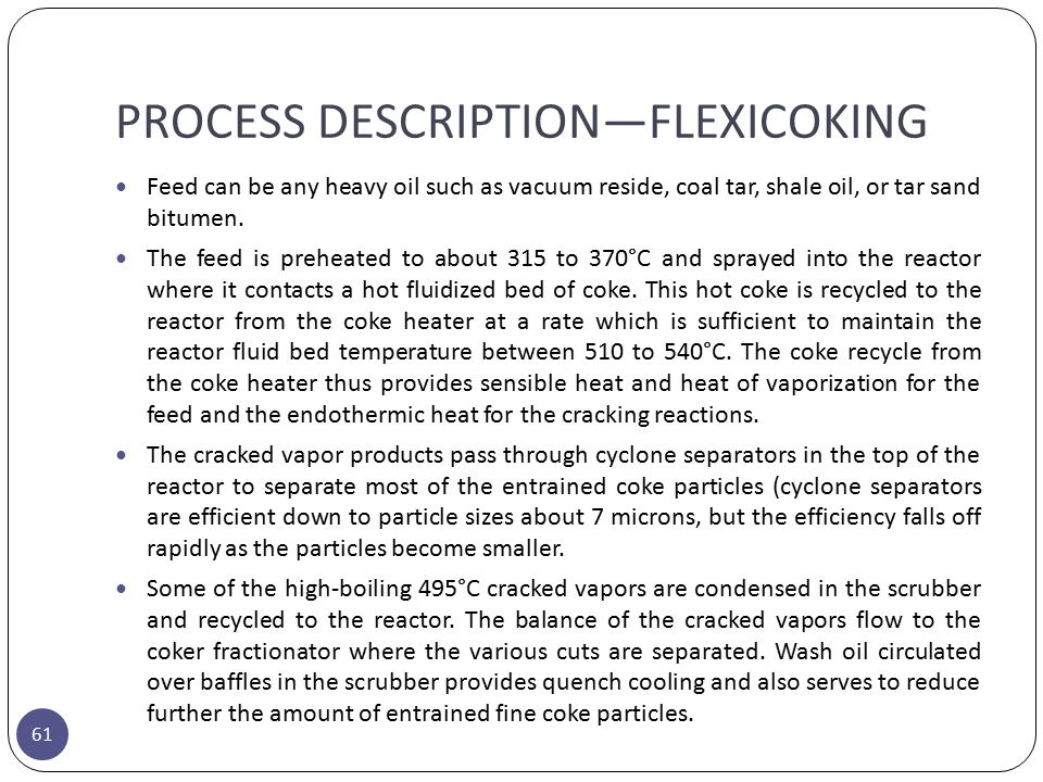 PROCESS DESCRIPTION—FLEXICOKING 61 Feed can be any heavy oil such as vacuum reside, coal tar, shale oil, or tar sand bitumen. The feed is preheated to