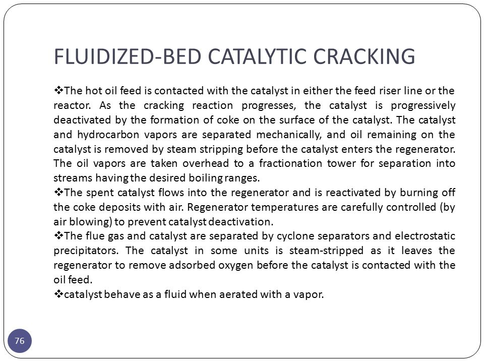FLUIDIZED-BED CATALYTIC CRACKING 76  The hot oil feed is contacted with the catalyst in either the feed riser line or the reactor. As the cracking re