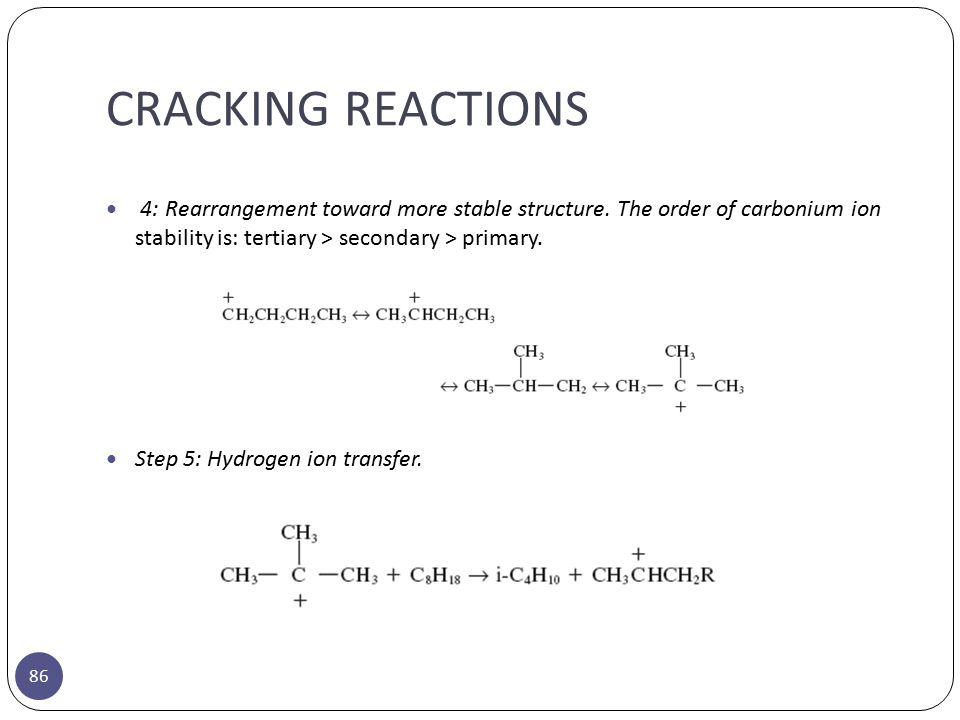 CRACKING REACTIONS 86 4: Rearrangement toward more stable structure. The order of carbonium ion stability is: tertiary > secondary > primary. Step 5:
