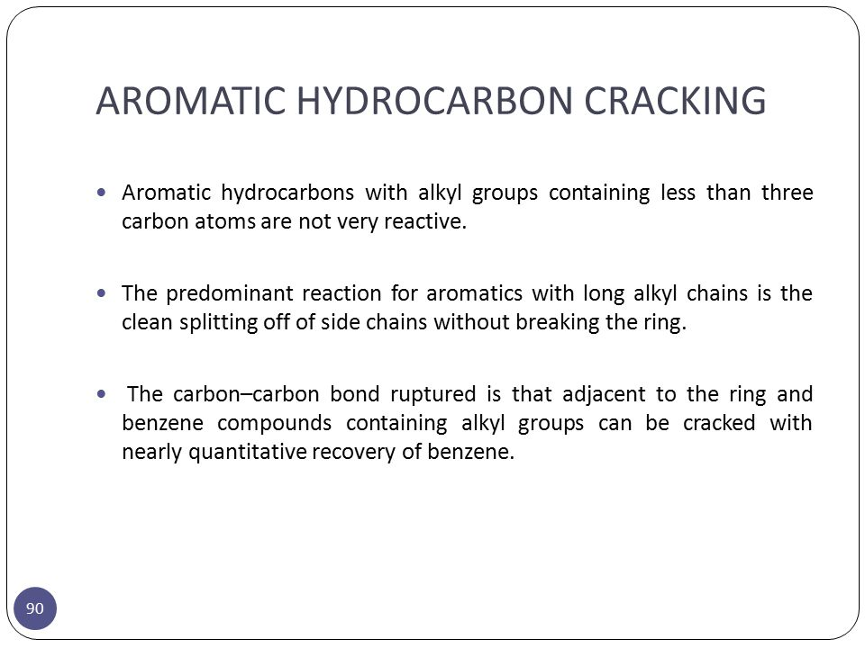 AROMATIC HYDROCARBON CRACKING 90 Aromatic hydrocarbons with alkyl groups containing less than three carbon atoms are not very reactive. The predominan