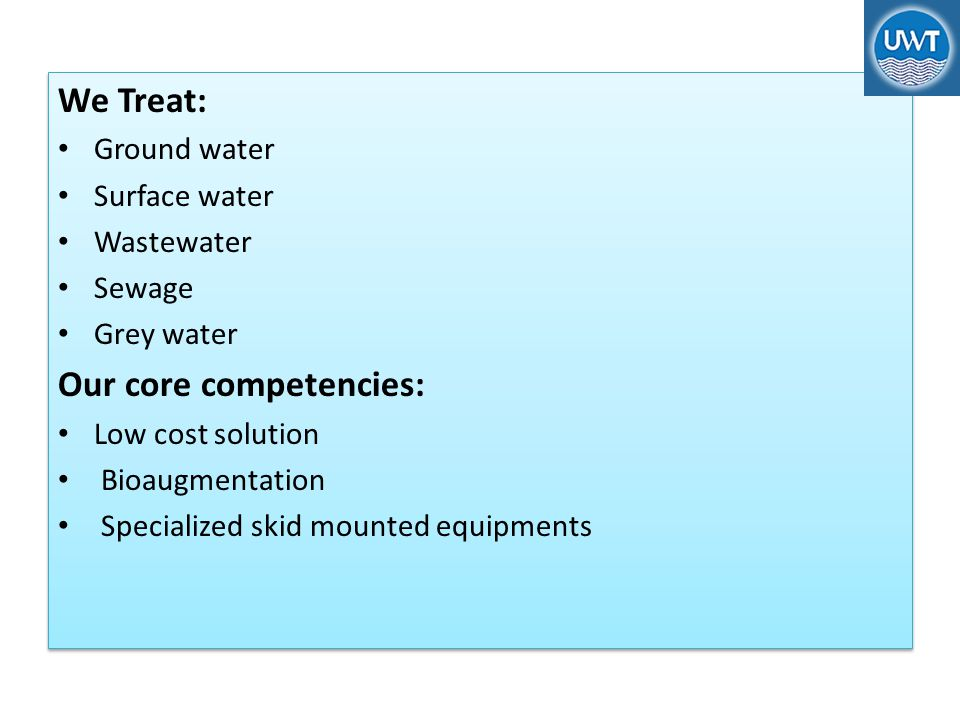 We Treat: Ground water Surface water Wastewater Sewage Grey water Our core competencies: Low cost solution Bioaugmentation Specialized skid mounted equipments We Treat: Ground water Surface water Wastewater Sewage Grey water Our core competencies: Low cost solution Bioaugmentation Specialized skid mounted equipments
