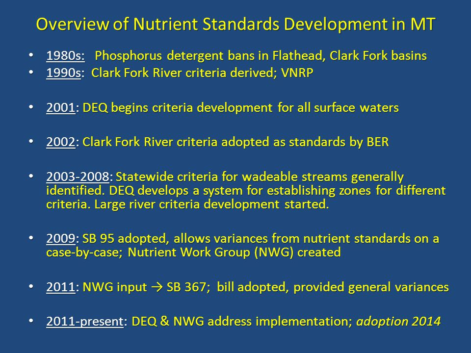 Overview of Nutrient Standards Development in MT 1980s:Phosphorus detergent bans in Flathead, Clark Fork basins 1980s: Phosphorus detergent bans in Flathead, Clark Fork basins 1990s: Clark Fork River criteria derived; VNRP 1990s: Clark Fork River criteria derived; VNRP 2001: DEQ begins criteria development for all surface waters 2001: DEQ begins criteria development for all surface waters 2002: Clark Fork River criteria adopted as standards by BER 2002: Clark Fork River criteria adopted as standards by BER 2003-2008: Statewide criteria for wadeable streams generally identified.