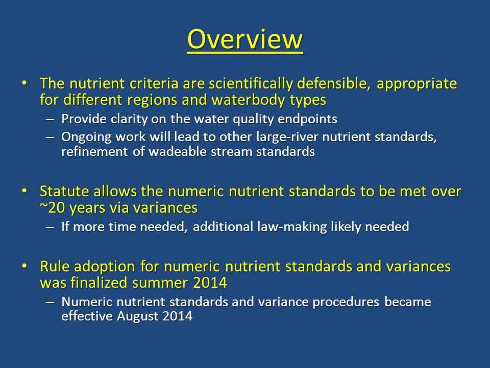 Overview The nutrient criteria are scientifically defensible, appropriate for different regions and waterbody types The nutrient criteria are scientifically defensible, appropriate for different regions and waterbody types – Provide clarity on the water quality endpoints – Ongoing work will lead to other large-river nutrient standards, refinement of wadeable stream standards Statute allows the numeric nutrient standards to be met over ~20 years via variances Statute allows the numeric nutrient standards to be met over ~20 years via variances – If more time needed, additional law-making likely needed Rule adoption for numeric nutrient standards and variances was finalized summer 2014 Rule adoption for numeric nutrient standards and variances was finalized summer 2014 – Numeric nutrient standards and variance procedures became effective August 2014