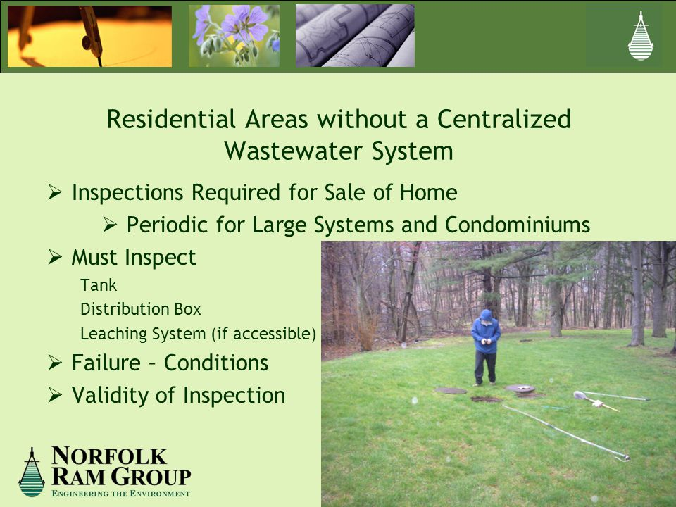  Inspections Required for Sale of Home  Periodic for Large Systems and Condominiums  Must Inspect Tank Distribution Box Leaching System (if accessible)  Failure – Conditions  Validity of Inspection Residential Areas without a Centralized Wastewater System
