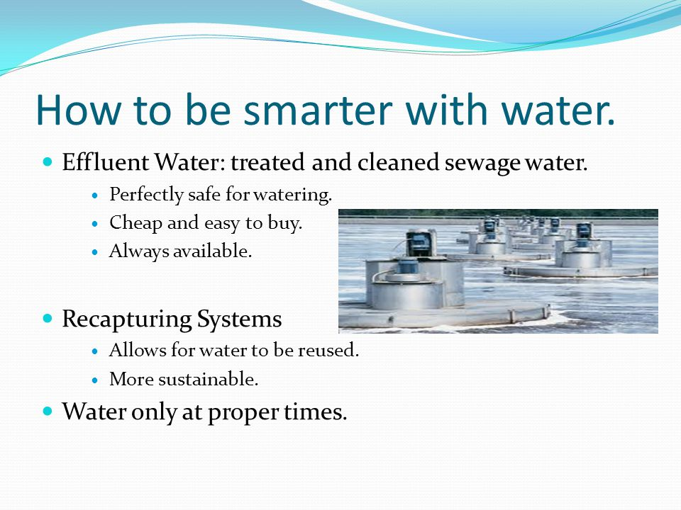 How to be smarter with water. Effluent Water: treated and cleaned sewage water.
