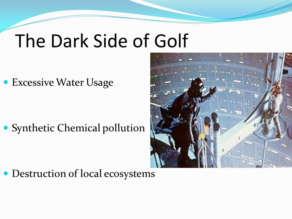 The Dark Side of Golf Excessive Water Usage Synthetic Chemical pollution Destruction of local ecosystems