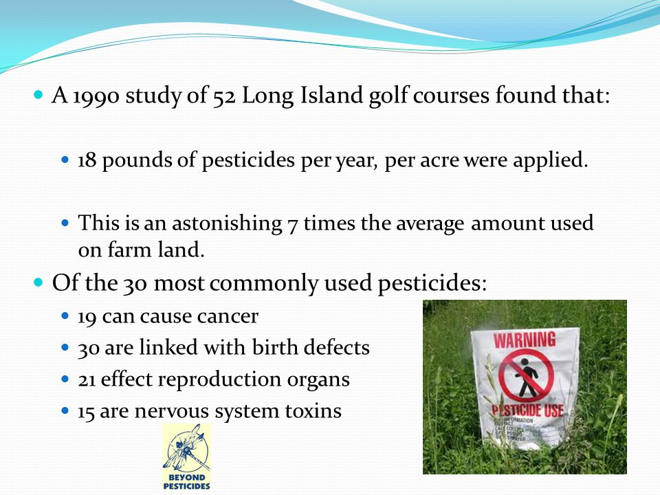 A 1990 study of 52 Long Island golf courses found that: 18 pounds of pesticides per year, per acre were applied.