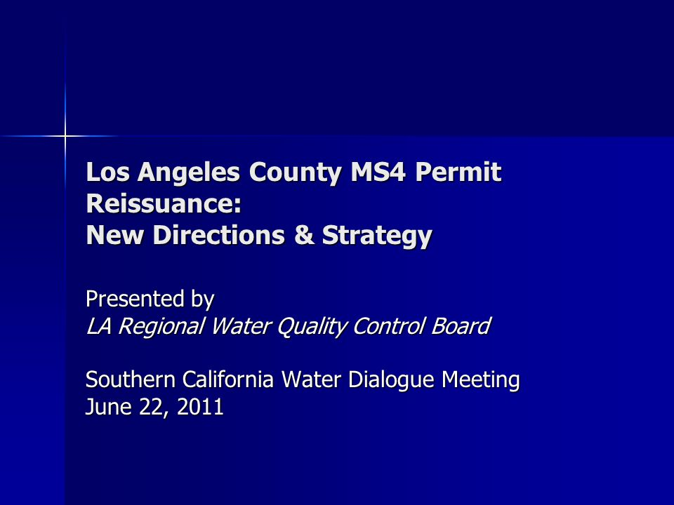 Los Angeles County MS4 Permit Reissuance: New Directions & Strategy Presented by LA Regional Water Quality Control Board Southern California Water Dialogue Meeting June 22, 2011