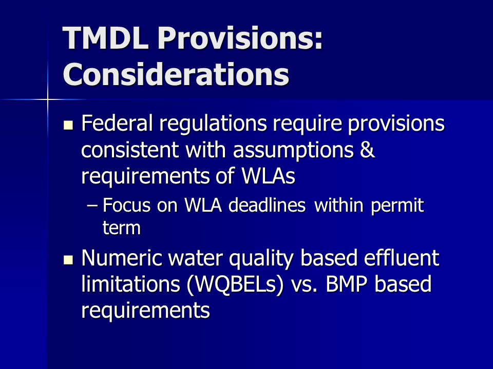 TMDL Provisions: Considerations Federal regulations require provisions consistent with assumptions & requirements of WLAs Federal regulations require provisions consistent with assumptions & requirements of WLAs –Focus on WLA deadlines within permit term Numeric water quality based effluent limitations (WQBELs) vs.
