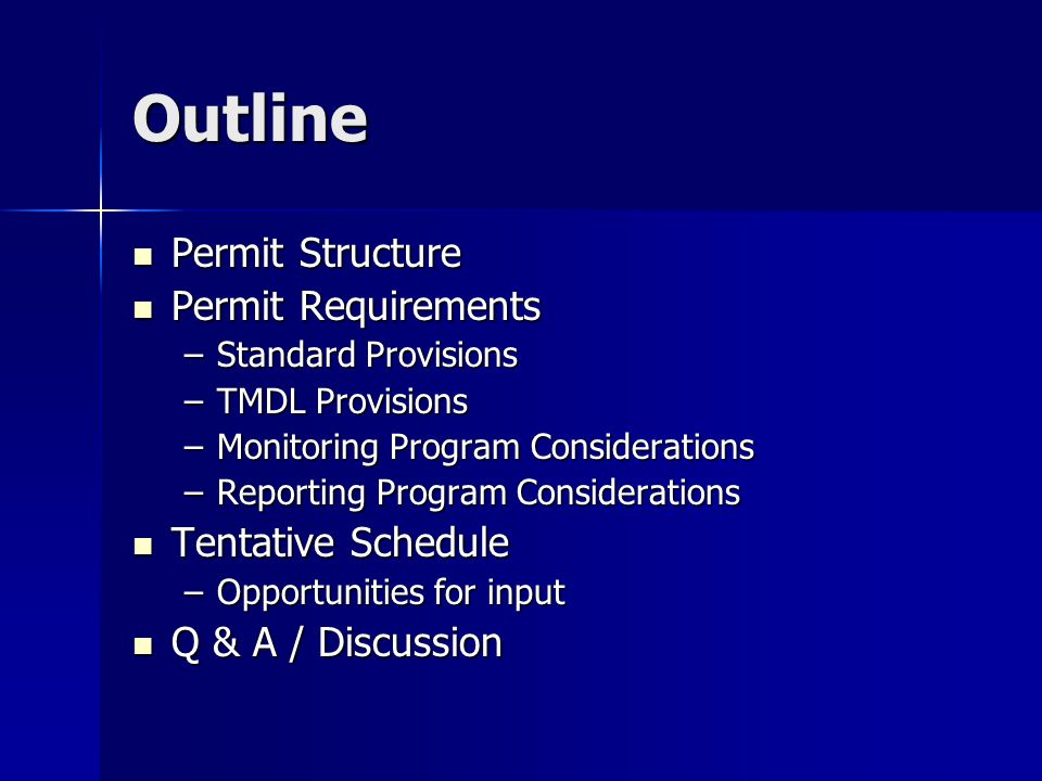 Outline Permit Structure Permit Structure Permit Requirements Permit Requirements –Standard Provisions –TMDL Provisions –Monitoring Program Considerations –Reporting Program Considerations Tentative Schedule Tentative Schedule –Opportunities for input Q & A / Discussion Q & A / Discussion
