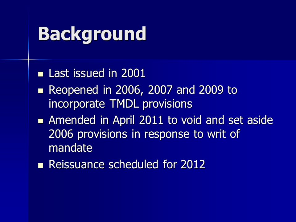 Background Last issued in 2001 Last issued in 2001 Reopened in 2006, 2007 and 2009 to incorporate TMDL provisions Reopened in 2006, 2007 and 2009 to incorporate TMDL provisions Amended in April 2011 to void and set aside 2006 provisions in response to writ of mandate Amended in April 2011 to void and set aside 2006 provisions in response to writ of mandate Reissuance scheduled for 2012 Reissuance scheduled for 2012