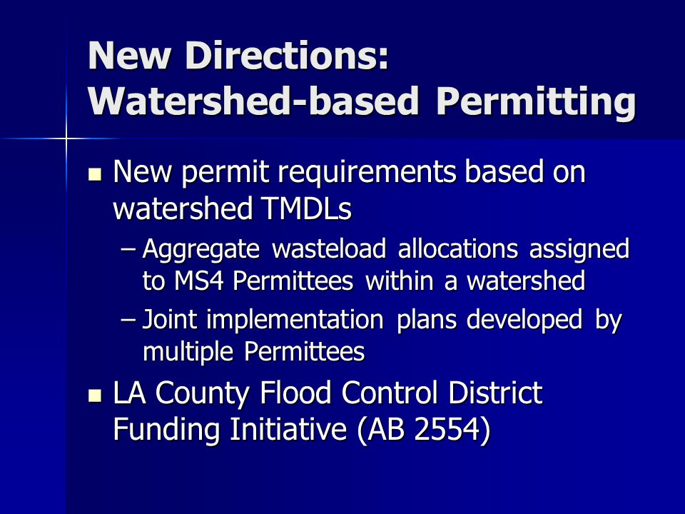 New Directions: Watershed-based Permitting New permit requirements based on watershed TMDLs New permit requirements based on watershed TMDLs –Aggregate wasteload allocations assigned to MS4 Permittees within a watershed –Joint implementation plans developed by multiple Permittees LA County Flood Control District Funding Initiative (AB 2554) LA County Flood Control District Funding Initiative (AB 2554)