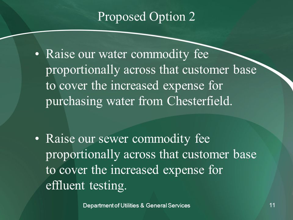 Proposed Option 2 Raise our water commodity fee proportionally across that customer base to cover the increased expense for purchasing water from Chesterfield.