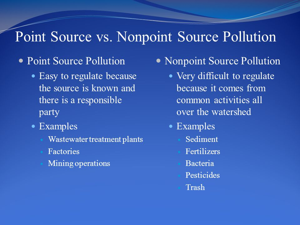 Point Source vs. Nonpoint Source Pollution Point Source Pollution Easy to regulate because the source is known and there is a responsible party Exampl