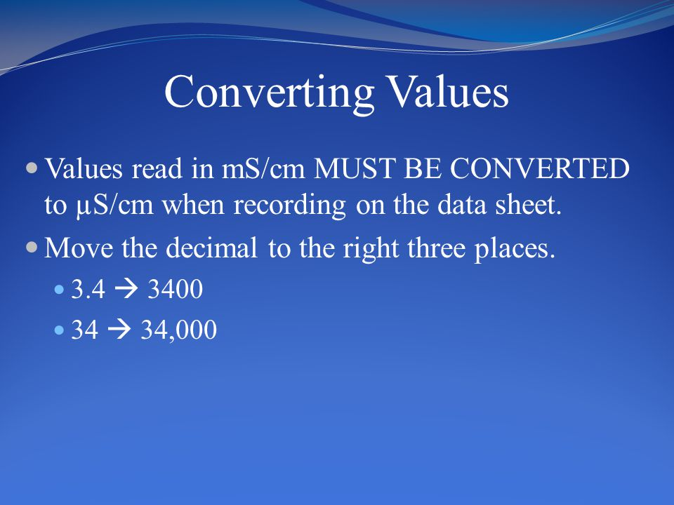 Converting Values Values read in mS/cm MUST BE CONVERTED to µS/cm when recording on the data sheet. Move the decimal to the right three places. 3.4 