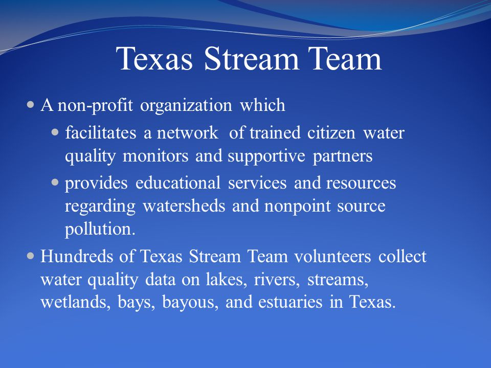 Texas Stream Team A non-profit organization which facilitates a network of trained citizen water quality monitors and supportive partners provides educational services and resources regarding watersheds and nonpoint source pollution.