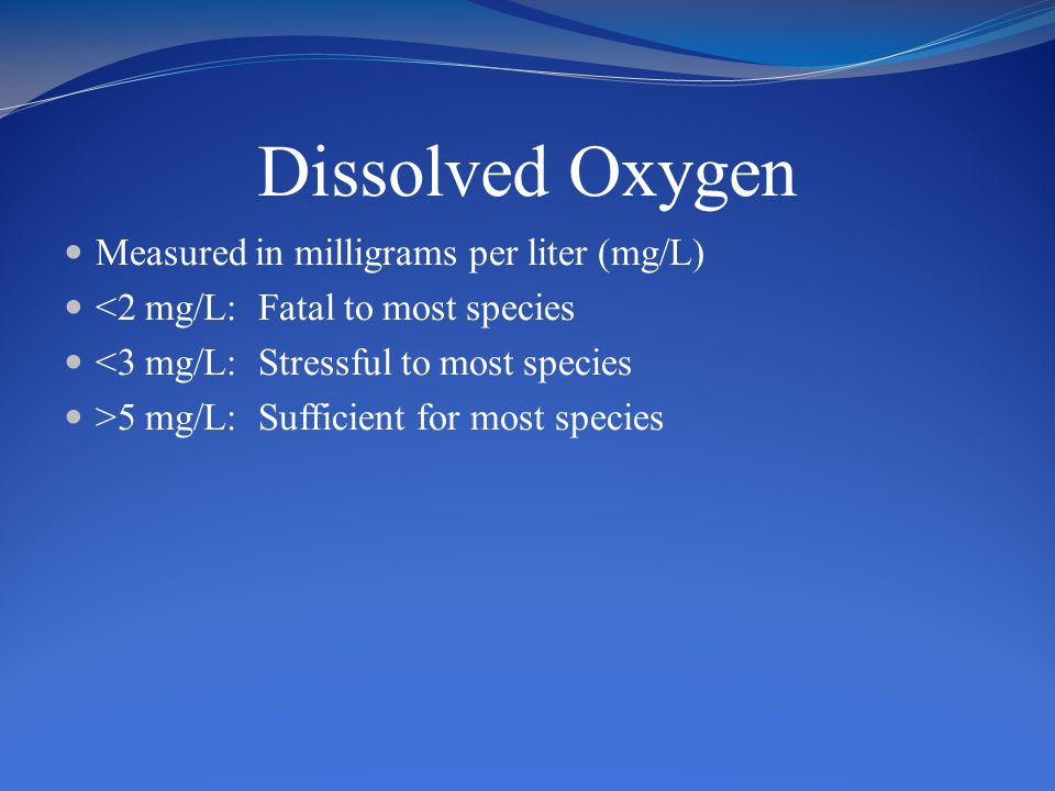 Dissolved Oxygen Measured in milligrams per liter (mg/L) <2 mg/L: Fatal to most species <3 mg/L: Stressful to most species >5 mg/L: Sufficient for most species