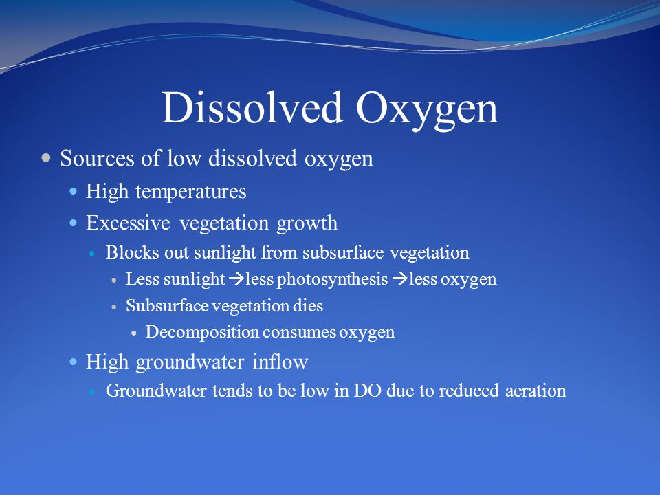 Dissolved Oxygen Sources of low dissolved oxygen High temperatures Excessive vegetation growth Blocks out sunlight from subsurface vegetation Less sunlight  less photosynthesis  less oxygen Subsurface vegetation dies Decomposition consumes oxygen High groundwater inflow Groundwater tends to be low in DO due to reduced aeration