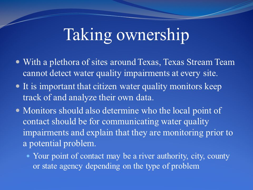 Taking ownership With a plethora of sites around Texas, Texas Stream Team cannot detect water quality impairments at every site. It is important that