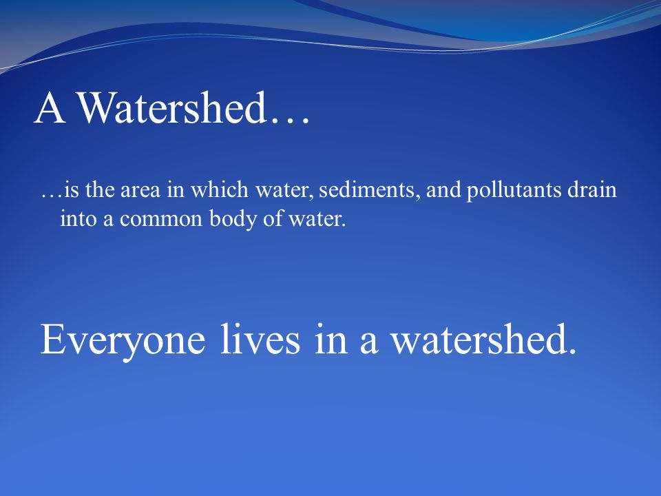 A Watershed… …is the area in which water, sediments, and pollutants drain into a common body of water.