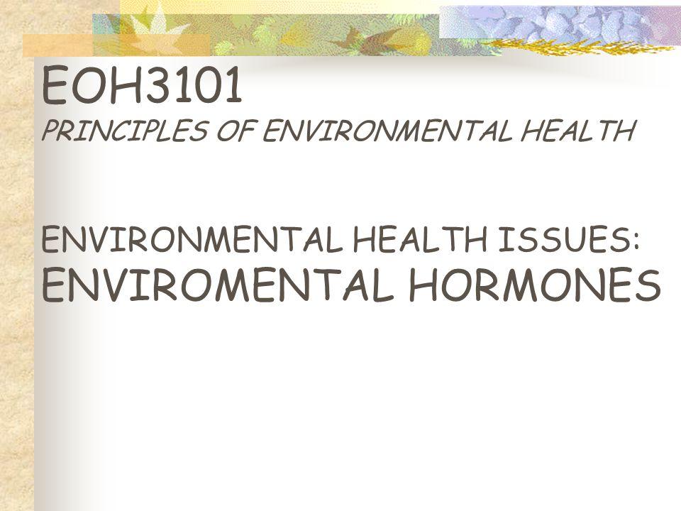 EOH3101 PRINCIPLES OF ENVIRONMENTAL HEALTH ENVIRONMENTAL HEALTH ISSUES: ENVIROMENTAL HORMONES