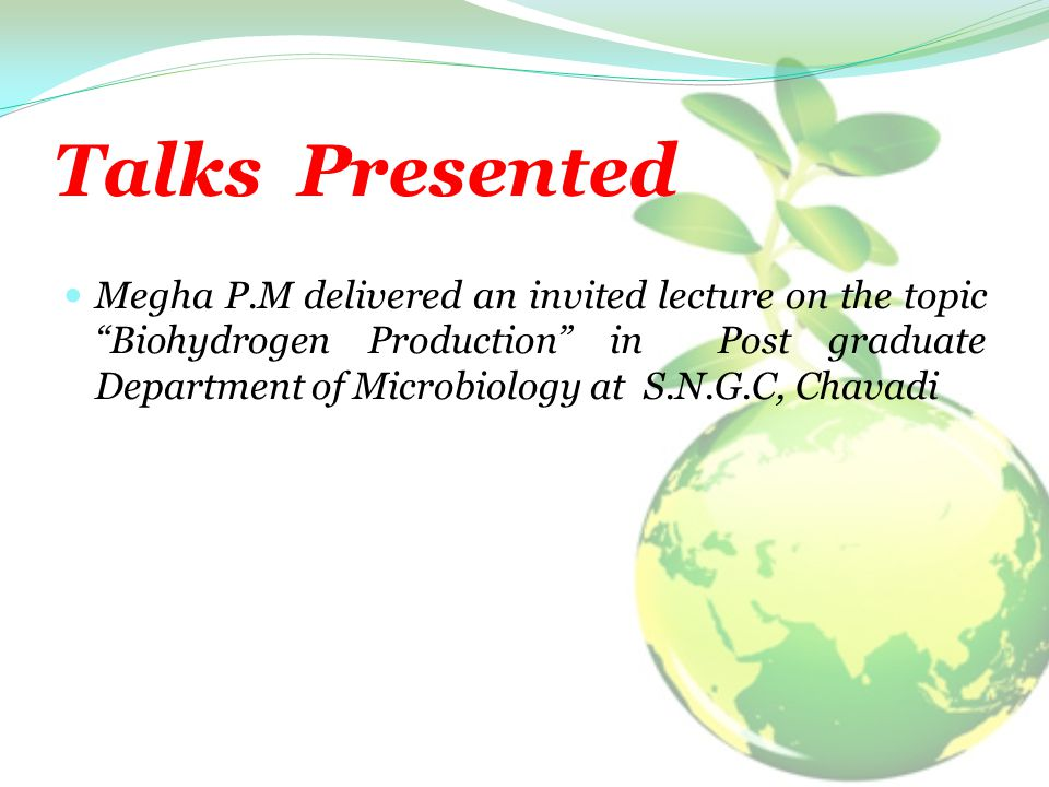 Talks Presented Megha P.M delivered an invited lecture on the topic Biohydrogen Production in Post graduate Department of Microbiology at S.N.G.C, Chavadi