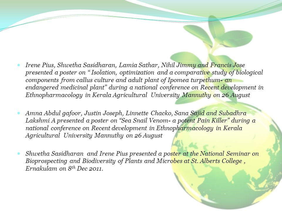 Irene Pius, Shwetha Sasidharan, Lamia Sathar, Nihil Jimmy and Francis Jose presented a poster on Isolation, optimization and a comparative study of biological components from callus culture and adult plant of Ipomea turpethum- an endangered medicinal plant during a national conference on Recent development in Ethnopharmacology in Kerala Agricultural University Mannuthy on 26 August Amna Abdul gafoor, Justin Joseph, Linnette Chacko, Sana Sajid and Subadhra Lakshmi A presented a poster on Sea Snail Venom- a potent Pain Killer during a national conference on Recent development in Ethnopharmacology in Kerala Agricultural University Mannuthy on 26 August Shwetha Sasidharan and Irene Pius presented a poster at the National Seminar on Bioprospecting and Biodiversity of Plants and Microbes at St.