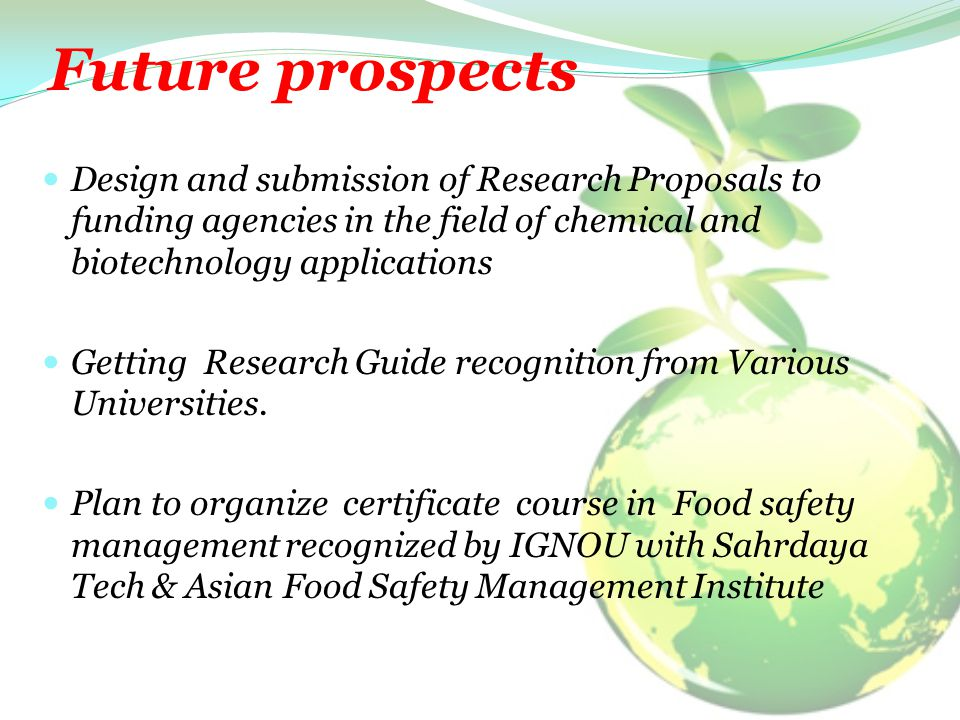 Future prospects Design and submission of Research Proposals to funding agencies in the field of chemical and biotechnology applications Getting Research Guide recognition from Various Universities.