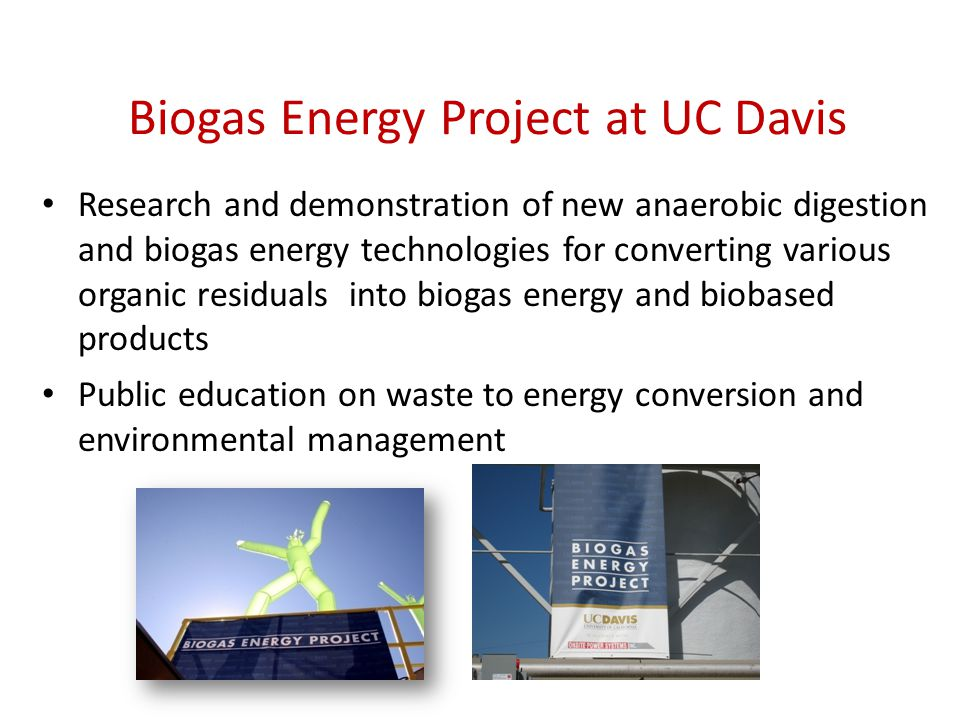 Biogas Energy Project at UC Davis Research and demonstration of new anaerobic digestion and biogas energy technologies for converting various organic residuals into biogas energy and biobased products Public education on waste to energy conversion and environmental management