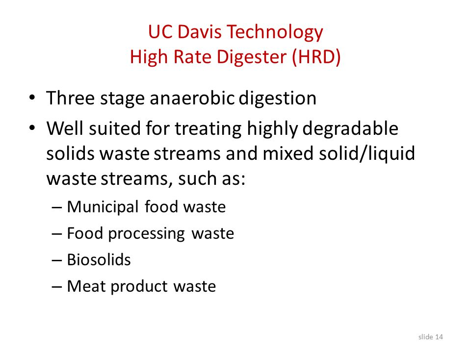 Three stage anaerobic digestion Well suited for treating highly degradable solids waste streams and mixed solid/liquid waste streams, such as: – Municipal food waste – Food processing waste – Biosolids – Meat product waste slide 14 UC Davis Technology High Rate Digester (HRD)