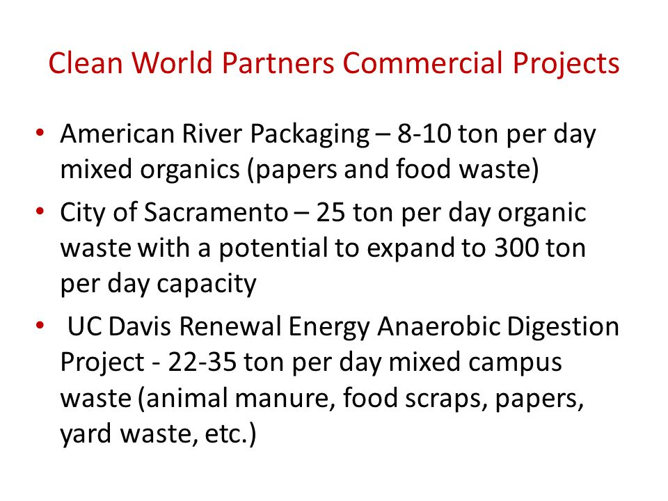 Clean World Partners Commercial Projects American River Packaging – 8-10 ton per day mixed organics (papers and food waste) City of Sacramento – 25 ton per day organic waste with a potential to expand to 300 ton per day capacity UC Davis Renewal Energy Anaerobic Digestion Project - 22-35 ton per day mixed campus waste (animal manure, food scraps, papers, yard waste, etc.)
