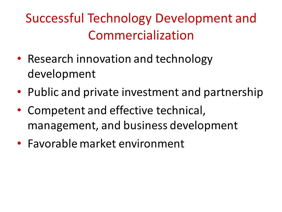 Successful Technology Development and Commercialization Research innovation and technology development Public and private investment and partnership Competent and effective technical, management, and business development Favorable market environment