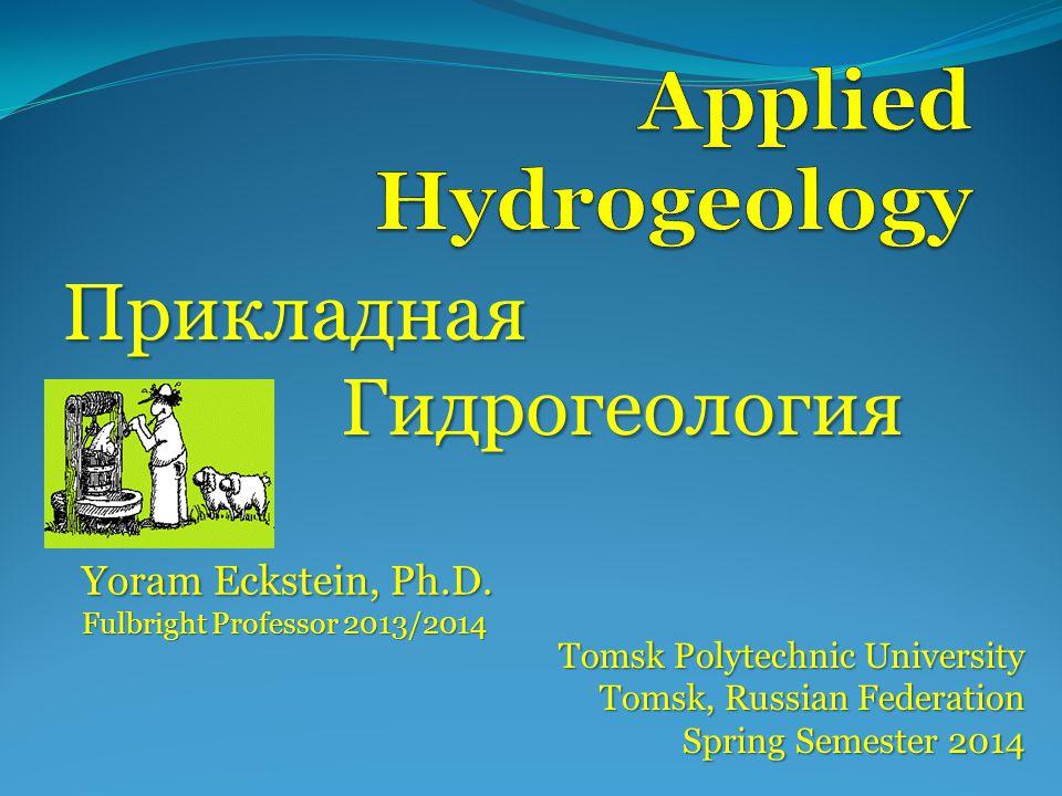 Прикладная Гидрогеология Tomsk Polytechnic University Tomsk, Russian Federation Spring Semester 2014 Yoram Eckstein, Ph.D.