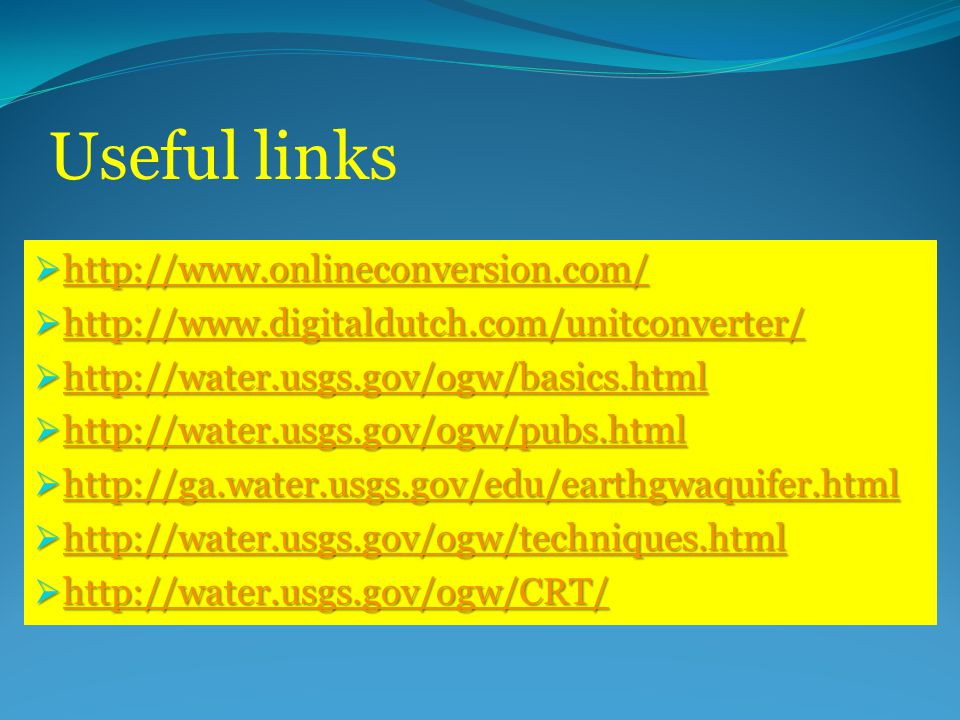 Useful links  http://www.onlineconversion.com/ http://www.onlineconversion.com/  http://www.digitaldutch.com/unitconverter/ http://www.digitaldutch.com/unitconverter/  http://water.usgs.gov/ogw/basics.html http://water.usgs.gov/ogw/basics.html  http://water.usgs.gov/ogw/pubs.html http://water.usgs.gov/ogw/pubs.html  http://ga.water.usgs.gov/edu/earthgwaquifer.html http://ga.water.usgs.gov/edu/earthgwaquifer.html  http://water.usgs.gov/ogw/techniques.html http://water.usgs.gov/ogw/techniques.html  http://water.usgs.gov/ogw/CRT/ http://water.usgs.gov/ogw/CRT/