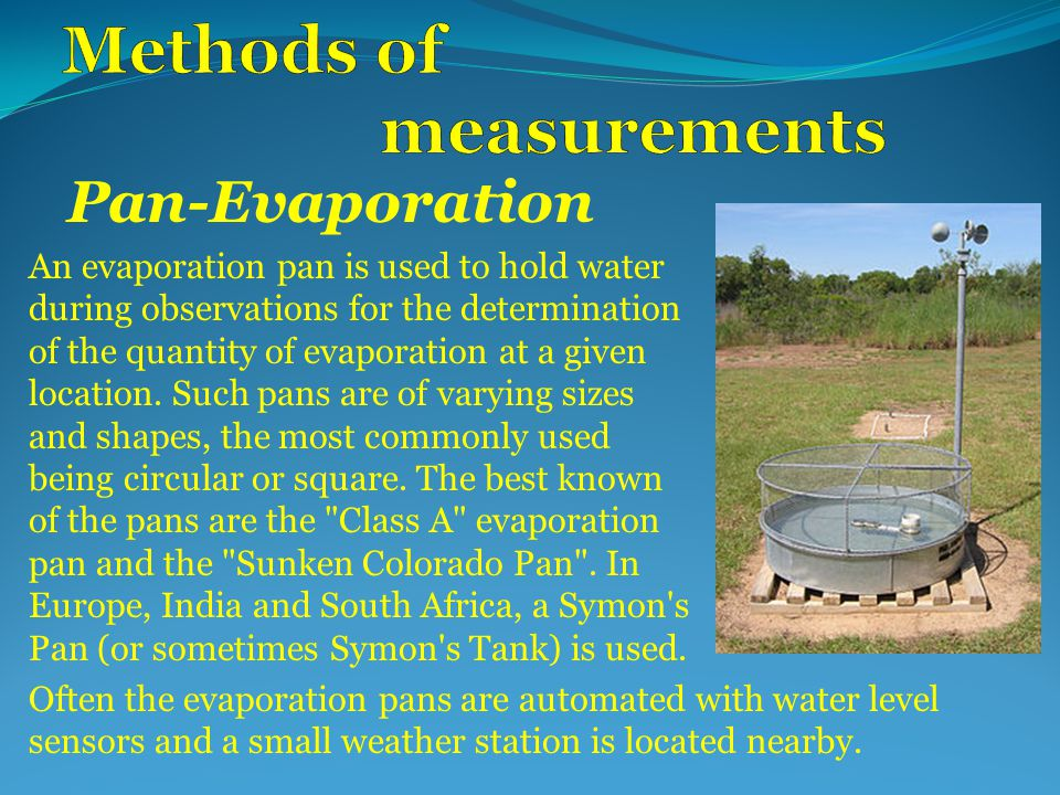 Pan-Evaporation An evaporation pan is used to hold water during observations for the determination of the quantity of evaporation at a given location.