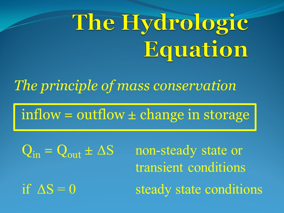 inflow = outflow ± change in storage The principle of mass conservation Q in = Q out ± ΔSnon-steady state or transient conditions if ΔS = 0steady state conditions