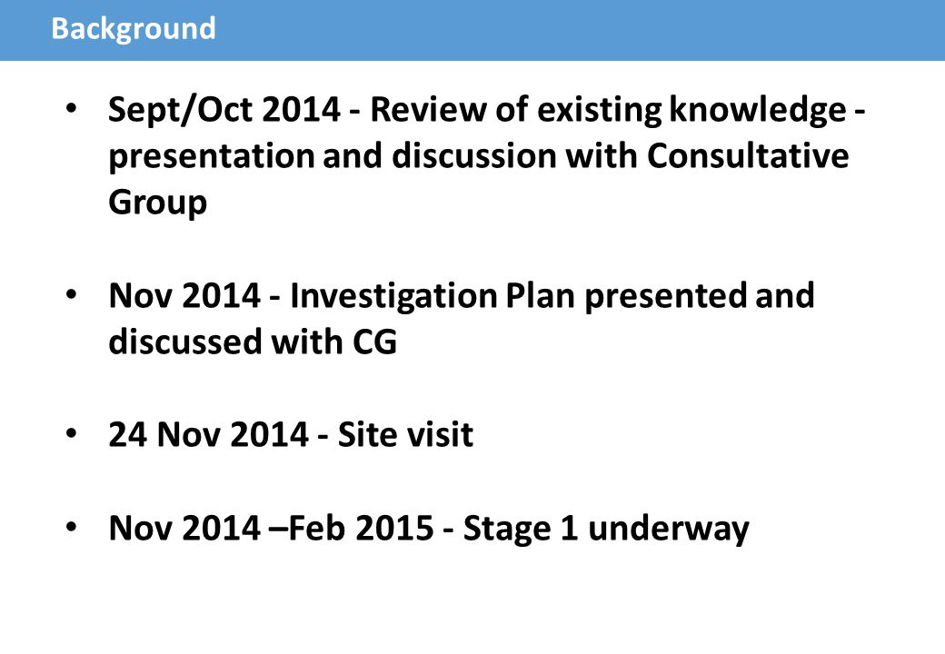 Background Sept/Oct 2014 - Review of existing knowledge - presentation and discussion with Consultative Group Nov 2014 - Investigation Plan presented and discussed with CG 24 Nov 2014 - Site visit Nov 2014 –Feb 2015 - Stage 1 underway
