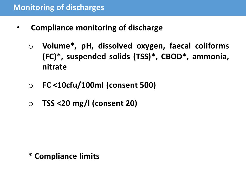 Monitoring of discharges Compliance monitoring of discharge o Volume*, pH, dissolved oxygen, faecal coliforms (FC)*, suspended solids (TSS)*, CBOD*, ammonia, nitrate o FC <10cfu/100ml (consent 500) o TSS <20 mg/l (consent 20) * Compliance limits