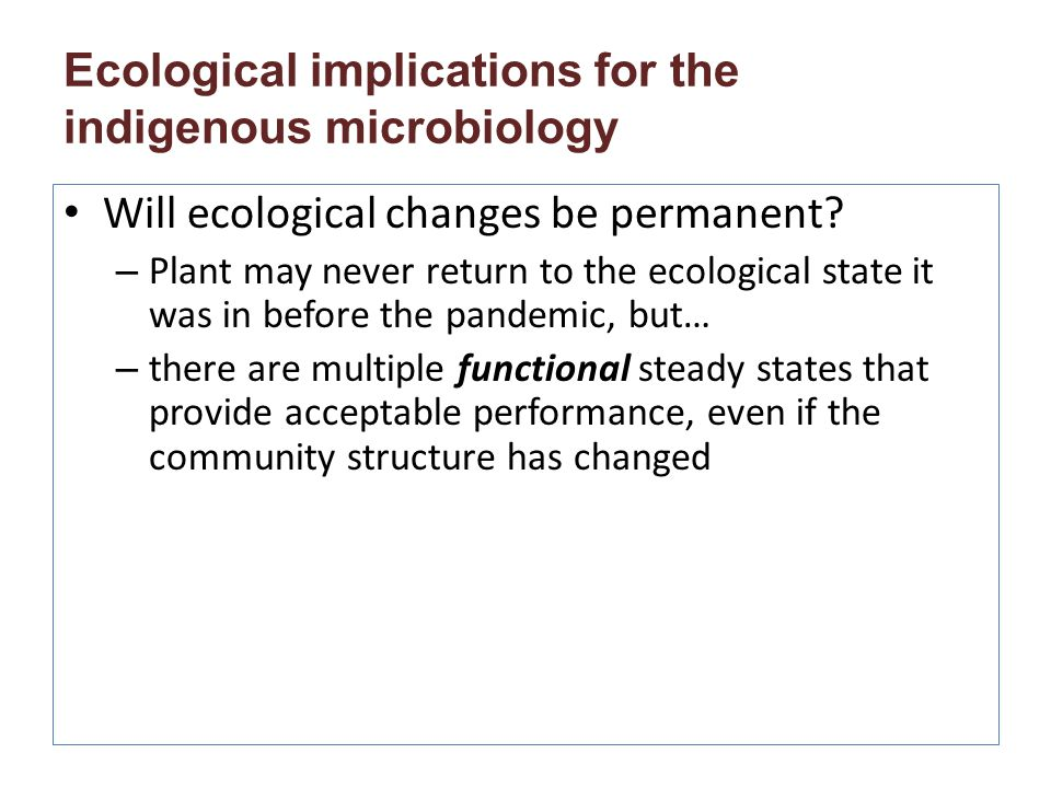 Ecological implications for the indigenous microbiology Will ecological changes be permanent? – Plant may never return to the ecological state it was