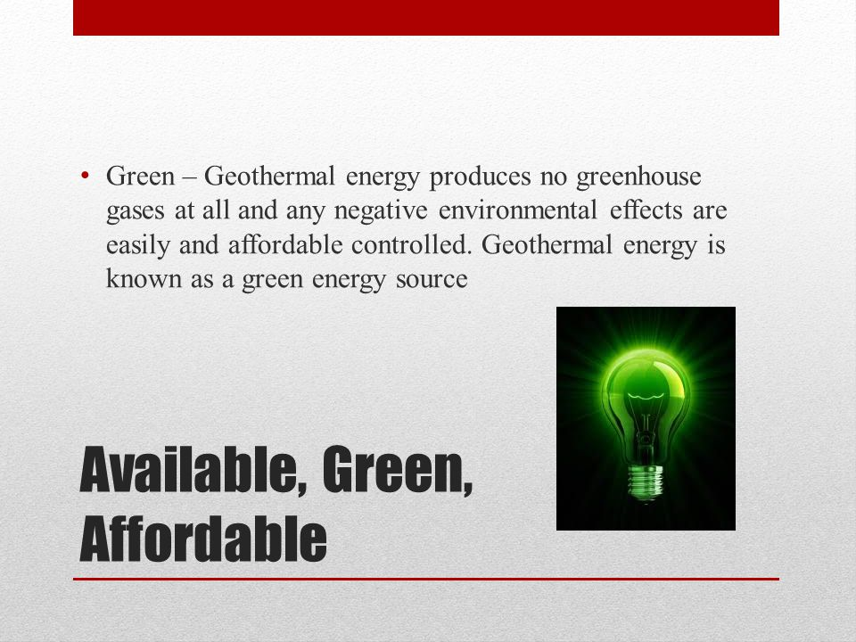 Available, Green, Affordable Green – Geothermal energy produces no greenhouse gases at all and any negative environmental effects are easily and affordable controlled.
