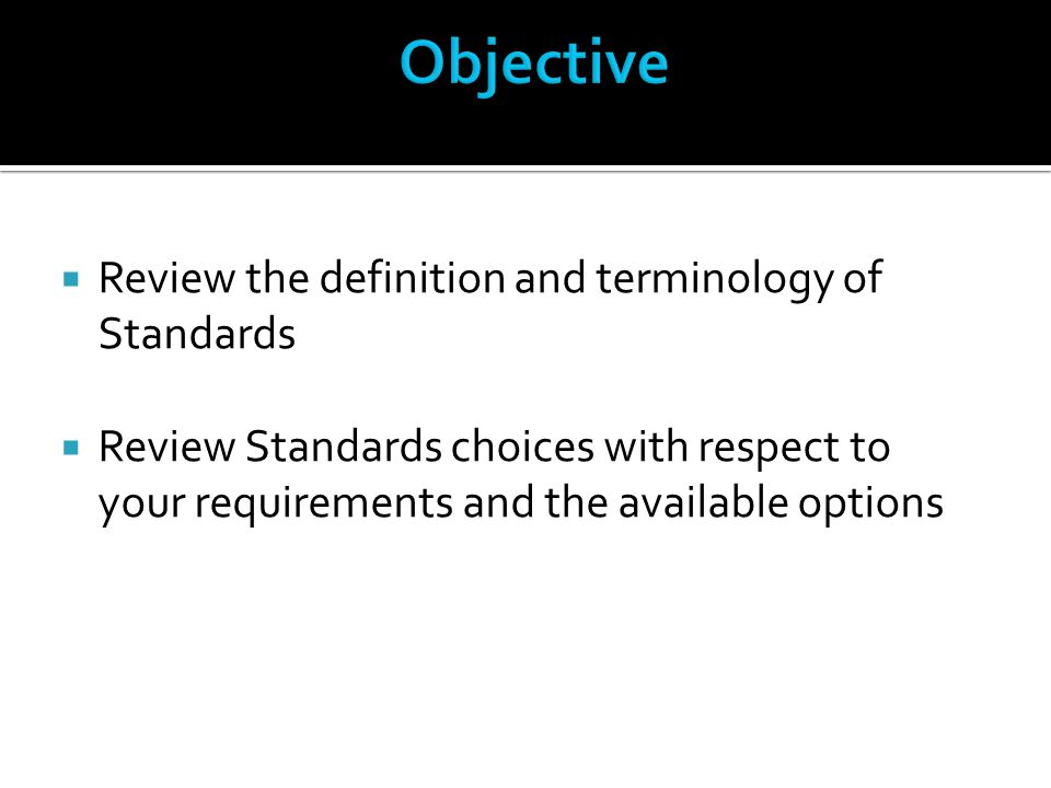  Review the definition and terminology of Standards  Review Standards choices with respect to your requirements and the available options