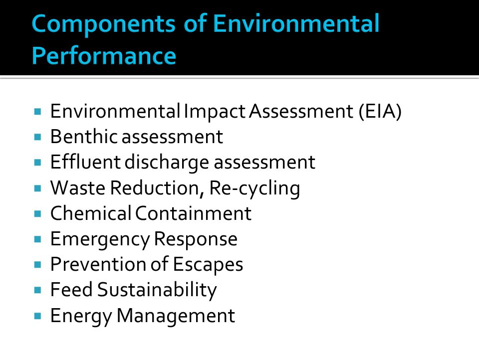  Environmental Impact Assessment (EIA)  Benthic assessment  Effluent discharge assessment  Waste Reduction, Re-cycling  Chemical Containment  Emergency Response  Prevention of Escapes  Feed Sustainability  Energy Management