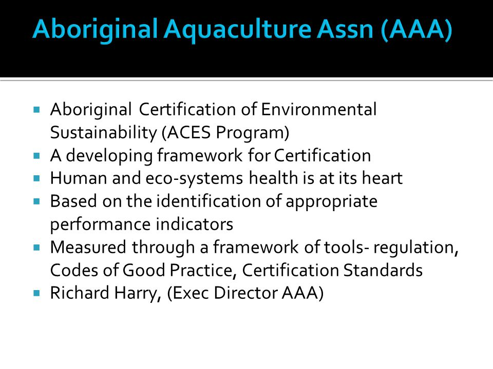  Aboriginal Certification of Environmental Sustainability (ACES Program)  A developing framework for Certification  Human and eco-systems health is at its heart  Based on the identification of appropriate performance indicators  Measured through a framework of tools- regulation, Codes of Good Practice, Certification Standards  Richard Harry, (Exec Director AAA)