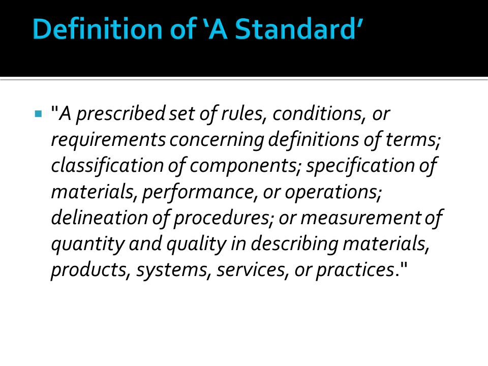  A prescribed set of rules, conditions, or requirements concerning definitions of terms; classification of components; specification of materials, performance, or operations; delineation of procedures; or measurement of quantity and quality in describing materials, products, systems, services, or practices.