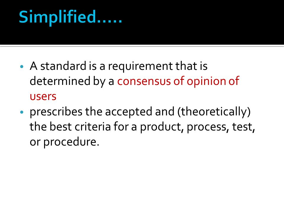 A standard is a requirement that is determined by a consensus of opinion of users prescribes the accepted and (theoretically) the best criteria for a product, process, test, or procedure.