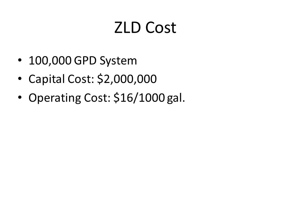 ZLD Cost 100,000 GPD System Capital Cost: $2,000,000 Operating Cost: $16/1000 gal.