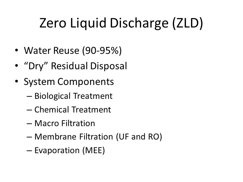 Zero Liquid Discharge (ZLD) Water Reuse (90-95%) Dry Residual Disposal System Components – Biological Treatment – Chemical Treatment – Macro Filtration – Membrane Filtration (UF and RO) – Evaporation (MEE)