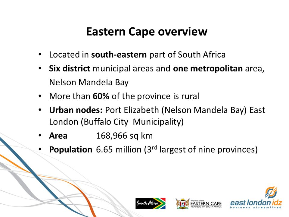 Eastern Cape overview Located in south-eastern part of South Africa Six district municipal areas and one metropolitan area, Nelson Mandela Bay More than 60% of the province is rural Urban nodes: Port Elizabeth (Nelson Mandela Bay) East London (Buffalo City Municipality) Area168,966 sq km Population 6.65 million (3 rd largest of nine provinces)